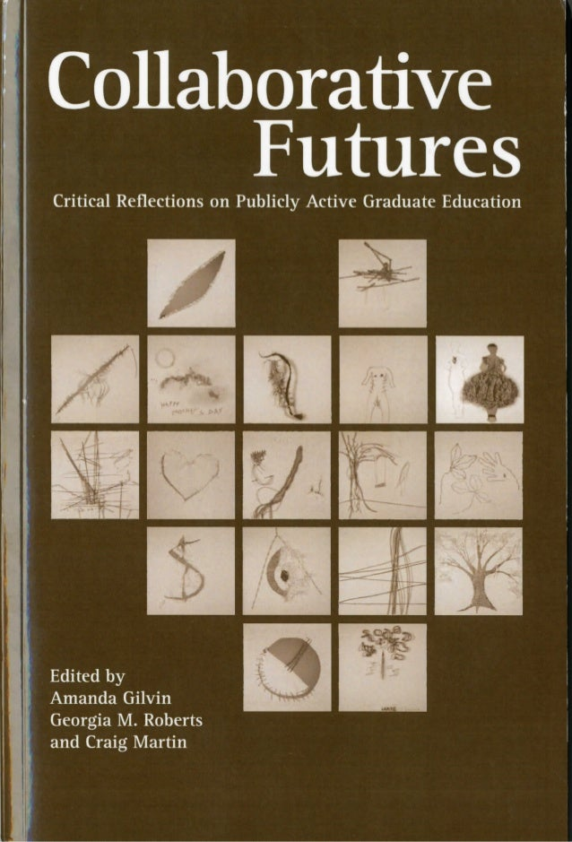 Collaborative Futures  Critical Reflections on Publicly Active Graduate Education          Edited by Amanda Gilvin Georgia ...