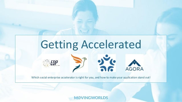 Getting Accelerated Which social enterprise accelerator is right for you, and how to make your application stand out!
