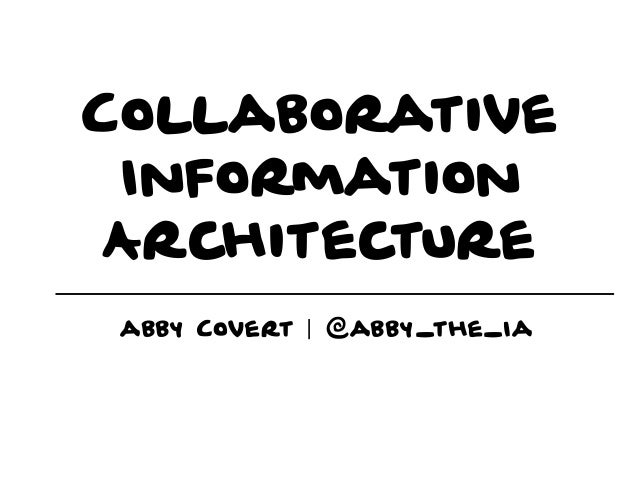 Collaborative Information Architecture abby Covert | @abby_the_Ia