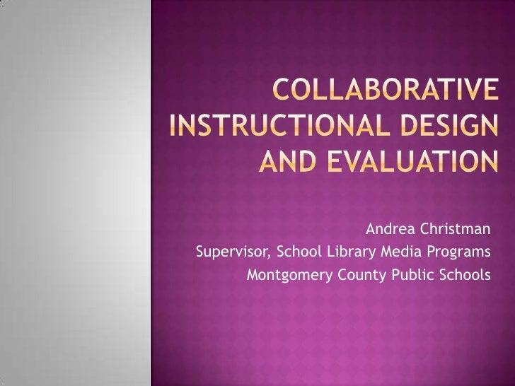 Collaborative Instructional Design and Evaluation<br />Andrea Christman<br />Supervisor, School Library Media Programs<br ...