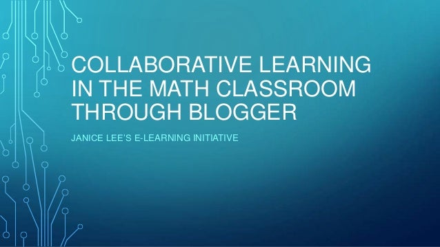 COLLABORATIVE LEARNING IN THE MATH CLASSROOM THROUGH BLOGGER JANICE LEE'S E-LEARNING INITIATIVE