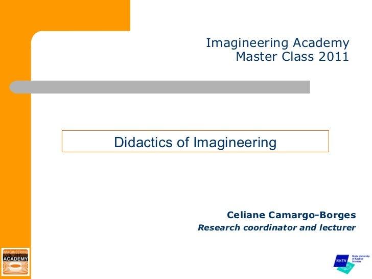 Imagineering Academy Master Class 2011 <ul><li>Celiane Camargo-Borges </li></ul><ul><li>Research coordinator and lecturer ...
