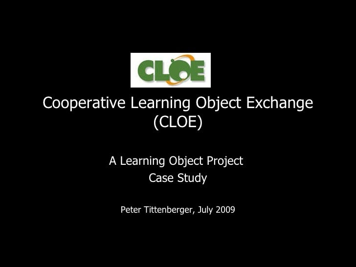 Cooperative Learning Object Exchange (CLOE) A Learning Object Project  Case Study Peter Tittenberger, July 2009