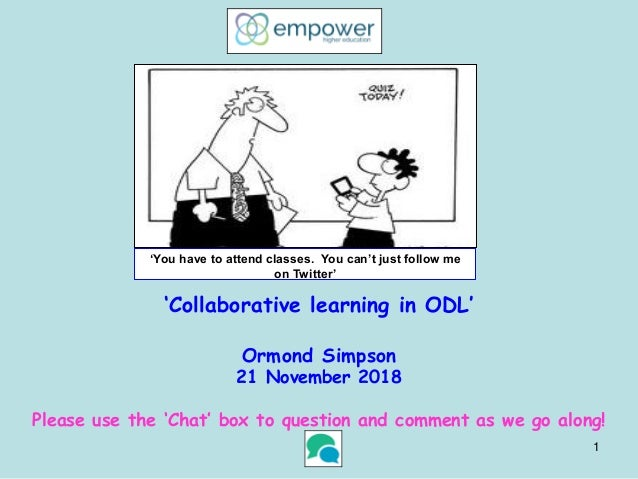 'Collaborative learning in ODL' Ormond Simpson 21 November 2018 Please use the 'Chat' box to question and comment as we go...