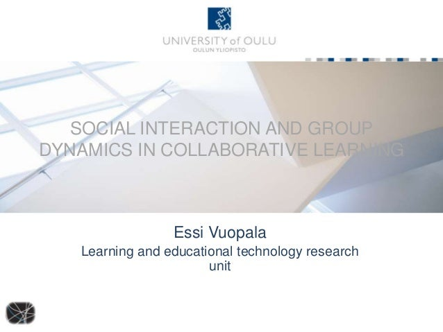 SOCIAL INTERACTION AND GROUP DYNAMICS IN COLLABORATIVE LEARNING  Essi Vuopala Learning and educational technology research...