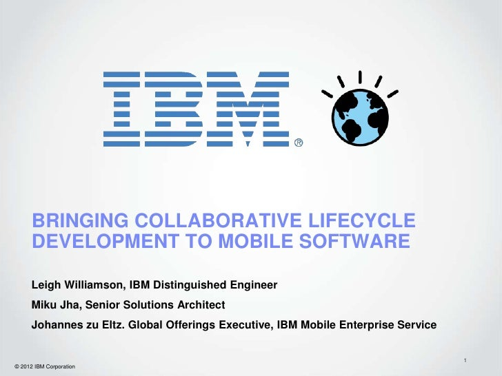 BRINGING COLLABORATIVE LIFECYCLE      DEVELOPMENT TO MOBILE SOFTWARE      Leigh Williamson, IBM Distinguished Engineer    ...