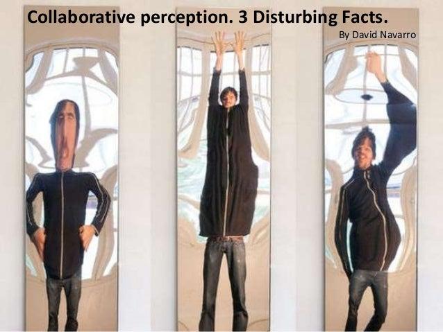 Collaborative perception. 3 Disturbing Facts. By David Navarro