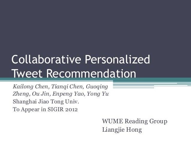 Collaborative PersonalizedTweet RecommendationKailong Chen, Tianqi Chen, GuoqingZheng, Ou Jin, Enpeng Yao, Yong YuShanghai...