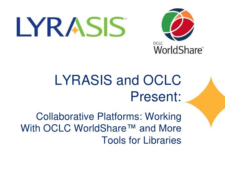 LYRASIS and OCLC                 Present:   Collaborative Platforms: WorkingWith OCLC WorldShare™ and More                ...