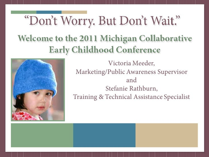 """Don't Worry. But Don't Wait.""Welcome to the 2011 Michigan Collaborative      Early Childhood Conference                  ..."