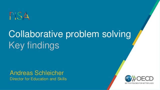 Collaborative problem solving Key findings Andreas Schleicher Director for Education and Skills