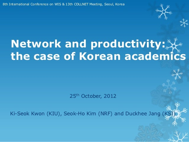 8th International Conference on WIS & 13th COLLNET Meeting, Seoul, Korea    Network and productivity:    the case of Korea...