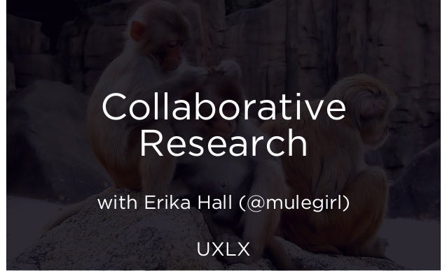 Collaborative Research with Erika Hall (@mulegirl) UXLX