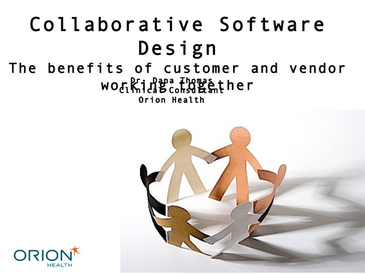 Dr. Dana Thomas Clinical Consultant Orion Health Collaborative Software Design The benefits of customer and vendor working...