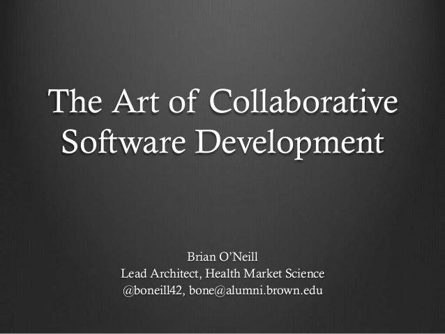 The Art of Collaborative Software Development                 Brian O'Neill     Lead Architect, Health Market Science     ...