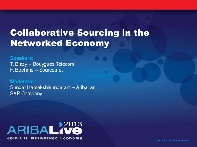 Collaborative Sourcing in theNetworked Economy© 2013 Ariba, Inc. All rights reserved.Speakers:T. Blazy – Bouygues TelecomF...