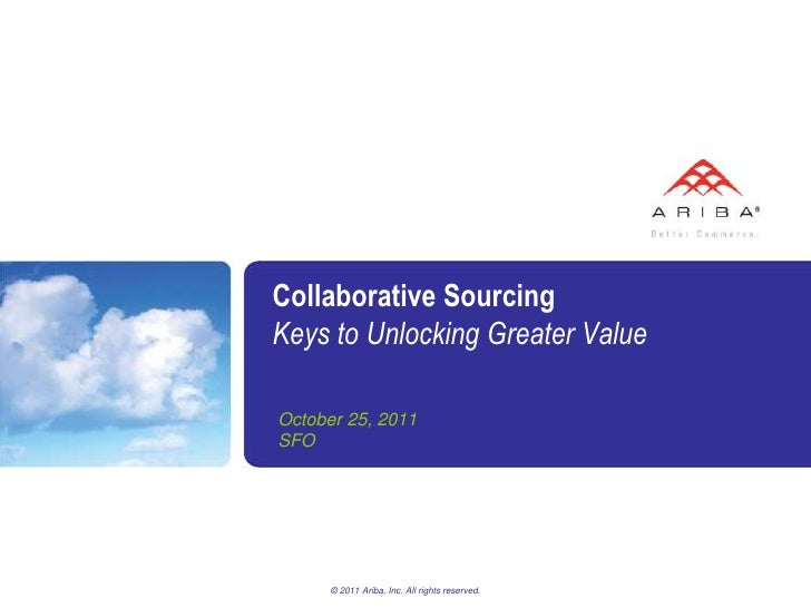 Collaborative SourcingKeys to Unlocking Greater ValueOctober 25, 2011SFO      © 2011 Ariba, Inc. All rights reserved.