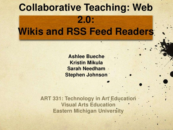 Collaborative Teaching: Web 2.0:Wikis and RSS Feed Readers<br />Ashlee Bueche<br />Kristin Mikula<br />Sarah Needham<br />...
