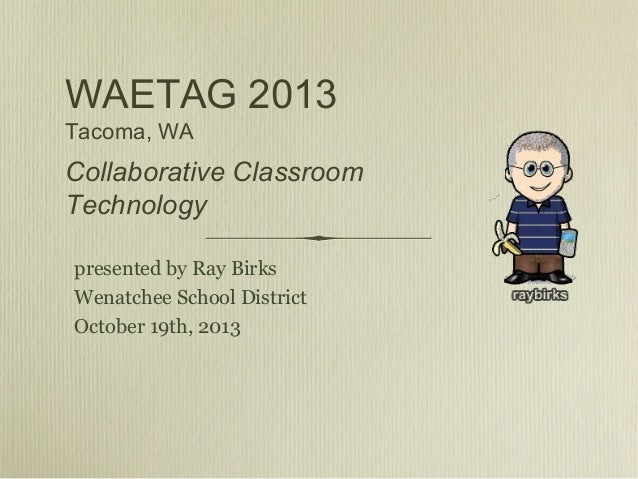 WAETAG 2013 Tacoma, WA  Collaborative Classroom Technology presented by Ray Birks Wenatchee School District October 19th, ...