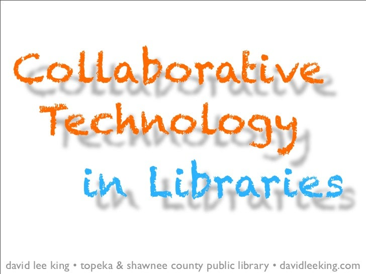Collaborative   Technology                in Libraries david lee king • topeka & shawnee county public library • davidleek...