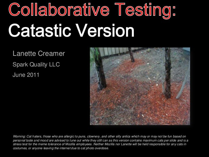 Collaborative Testing:Catastic Version<br />Lanette Creamer<br />Spark Quality LLC<br />June 2011<br />Warning: Cat haters...
