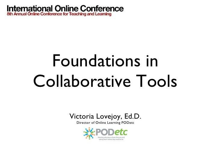 Foundations in Collaborative Tools <ul><li>Victoria Lovejoy, Ed.D. </li></ul><ul><li>Director of Online Learning PODetc </...