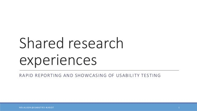 Shared research experiences RAPID REPORTING AND SHOWCASING OF USABILITY TESTING 1NEIL ALLISON @USABILITYED #UXSCOT