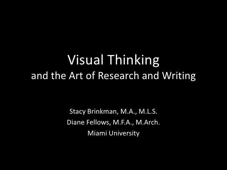 Visual Thinkingand the Art of Research and Writing<br />Stacy Brinkman, M.A., M.L.S.<br />Diane Fellows, M.F.A., M.Arch.<b...