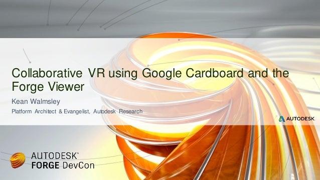 Kean Walmsley Platform Architect & Evangelist, Autodesk Research Collaborative VR using Google Cardboard and the Forge Vie...