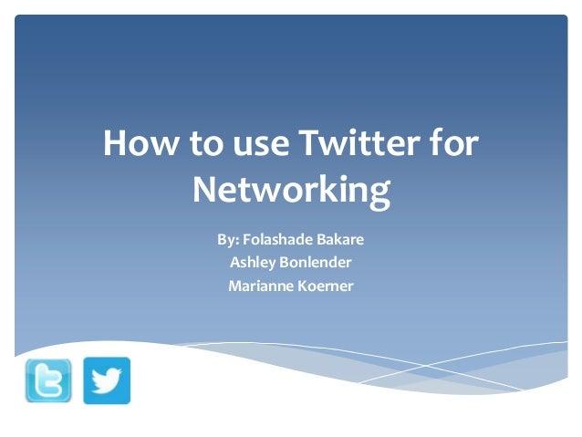 How to use Twitter for Networking By: Folashade Bakare Ashley Bonlender Marianne Koerner