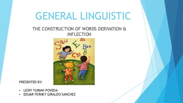 GENERAL LINGUISTIC THE CONSTRUCTION OF WORDS DERIVATION & INFLECTION  PRESENTED BY: • LEIDY YURANI POVEDA • EDUAR FERNEY G...
