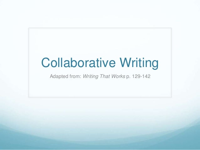 Collaborative Writing Adapted from: Writing That Works p. 129-142