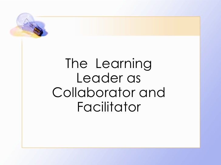 The  Learning Leader as Collaborator and Facilitator