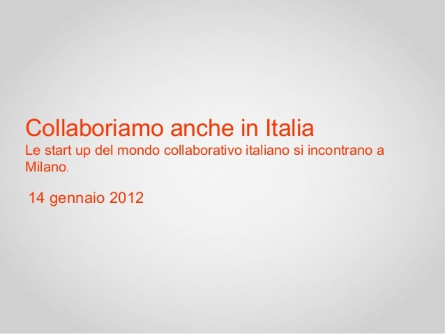 Collaboriamo anche in ItaliaLe start up del mondo collaborativo italiano si incontrano aMilano.14 gennaio 2012
