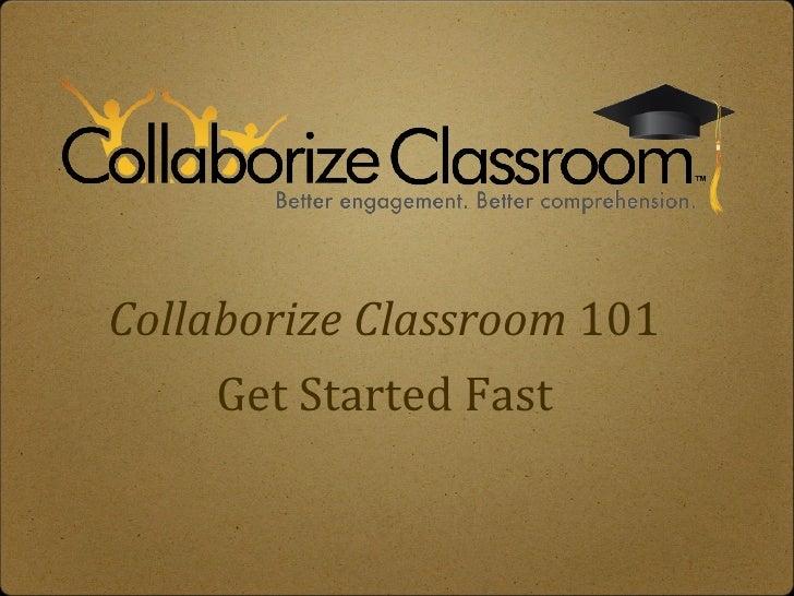 Collaborize Classroom  101 <ul><li>Get Started Fast </li></ul>