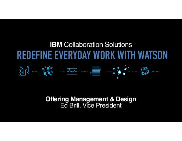 IBM Collaboration Solutions Offering Management & Design Ed Brill, Vice President REDEFINE EVERYDAY WORK WITH WATSON