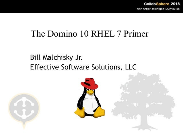 Bill Malchisky Jr. Effective Software Solutions, LLC The Domino 10 RHEL 7 Primer