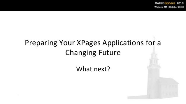 Preparing Your XPages Applications for a Changing Future What next?