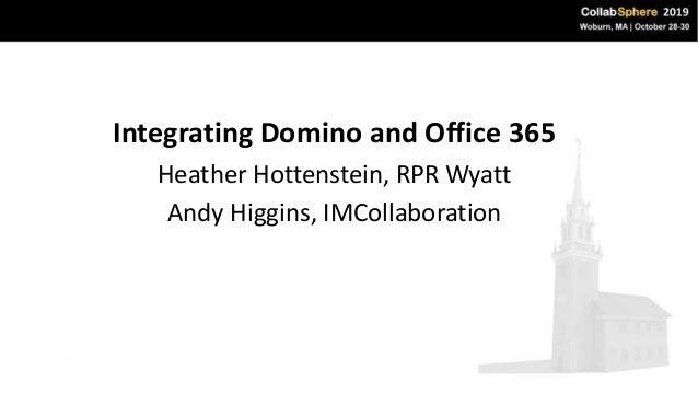 Integrating Domino and Office 365 Heather Hottenstein, RPR Wyatt Andy Higgins, IMCollaboration