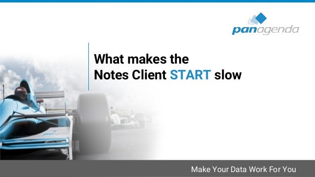 Make Your Data Work For You What makes the Notes Client START slow