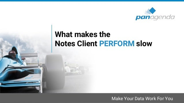 Make Your Data Work For You What makes the Notes Client PERFORM slow