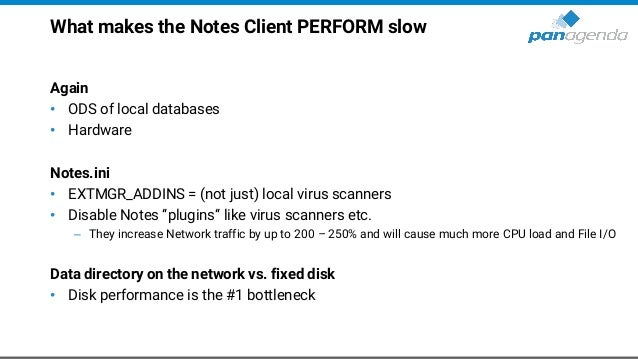 What makes the Notes Client PERFORM slow Again • ODS of local databases • Hardware Notes.ini • EXTMGR_ADDINS = (not just) ...