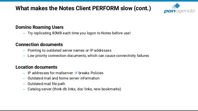 What makes the Notes Client PERFORM slow (cont.) Domino Roaming Users – Try replicating 80MB each time you logon to Notes ...