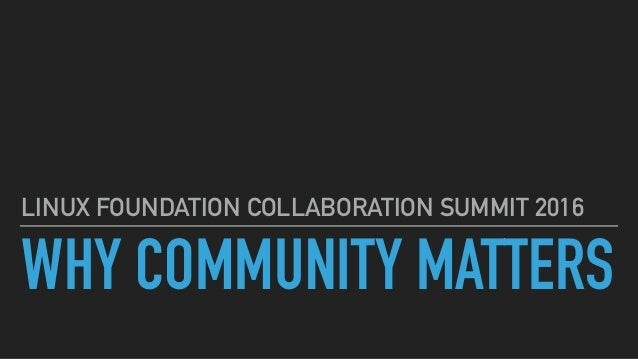 WHY COMMUNITY MATTERS LINUX FOUNDATION COLLABORATION SUMMIT 2016