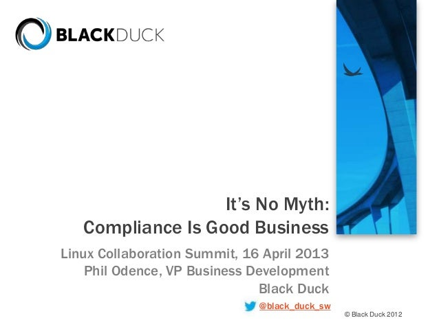© Black Duck 2012It's No Myth:Compliance Is Good BusinessLinux Collaboration Summit, 16 April 2013Phil Odence, VP Business...