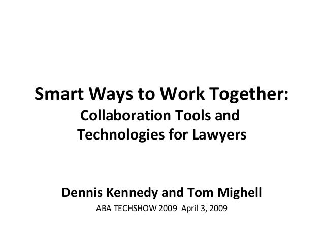 Smart Ways to Work Together: Collaboration Tools and Technologies for Lawyers Dennis Kennedy and Tom Mighell ABA TECHSHOW ...