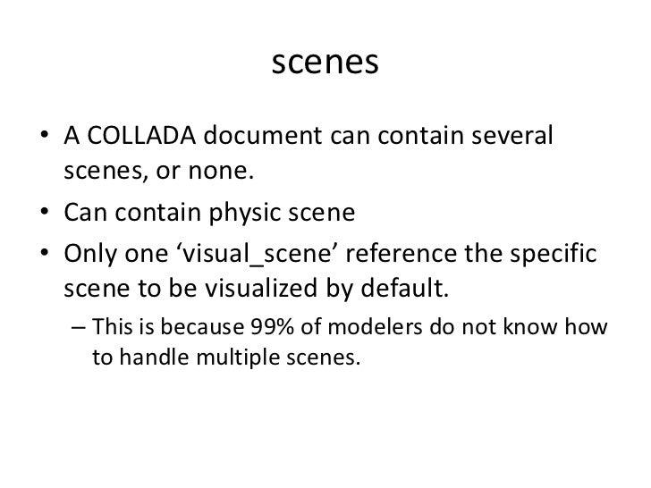 scenes<br />A COLLADA document can contain several scenes, or none. <br />Can contain physic scene<br />Only one 'visual_s...