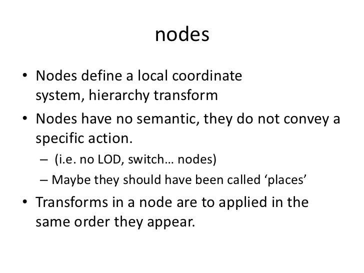 nodes<br />Nodes define a local coordinate system, hierarchy transform<br />Nodes have no semantic, they do not convey a s...