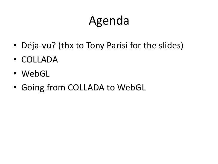 Agenda<br />Déja-vu? (thx to Tony Parisi for the slides)<br />COLLADA<br />WebGL<br />Going from COLLADA to WebGL<br />