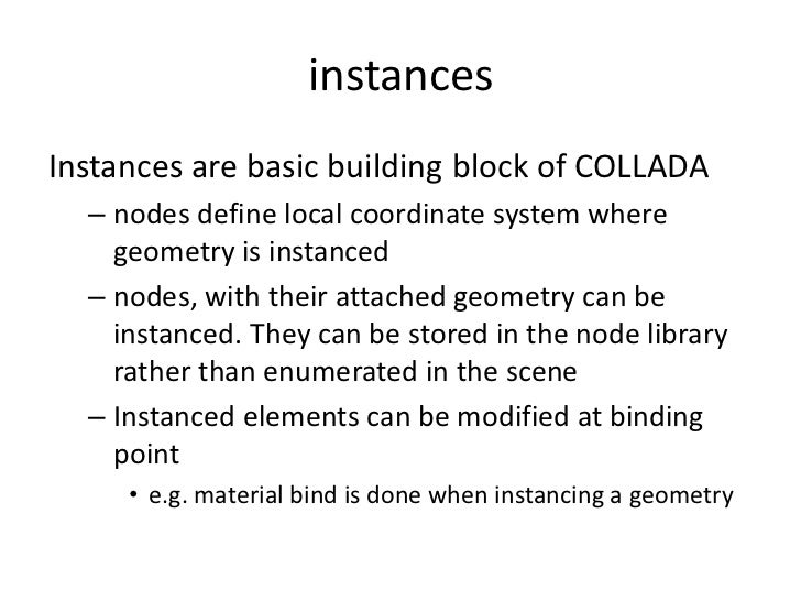instances<br />Instances are basic building block of COLLADA<br />nodes define local coordinate system where geometry is i...